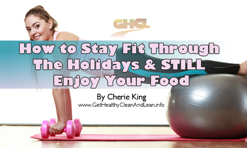 How To Stay Fit Through The Holidays And Still Enjoy Your Food